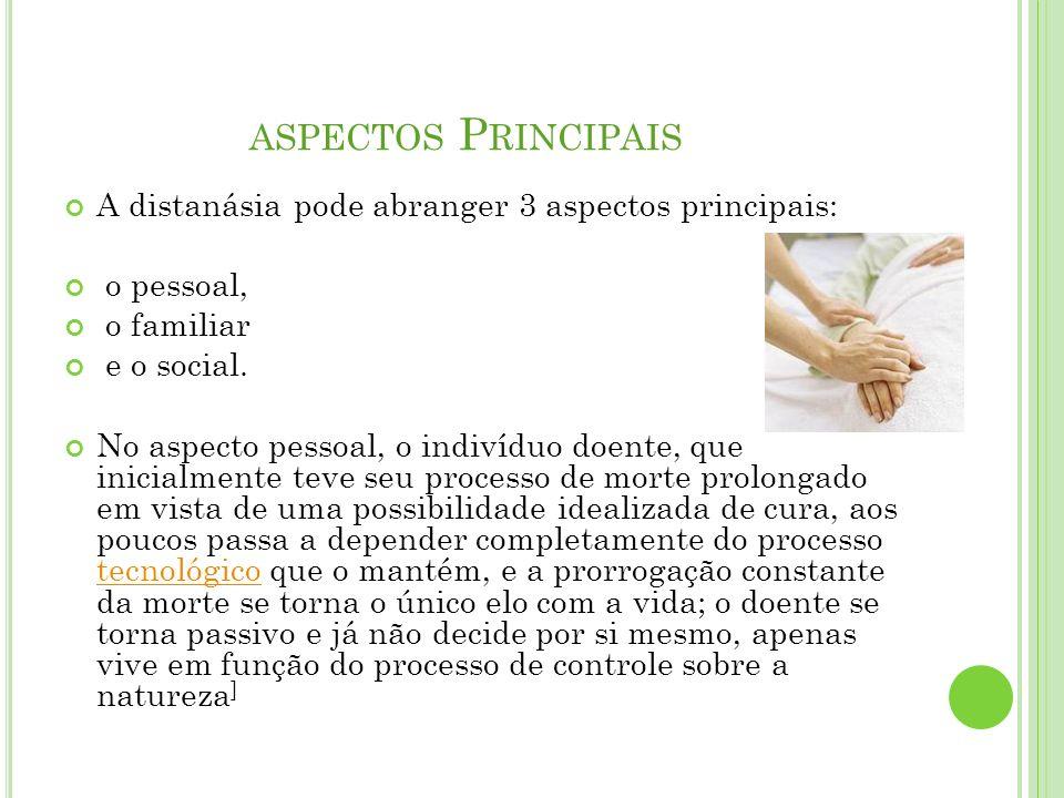 ASPECTOS P RINCIPAIS A distanásia pode abranger 3 aspectos principais: o pessoal, o familiar e o social. No aspecto pessoal, o indivíduo doente, que i