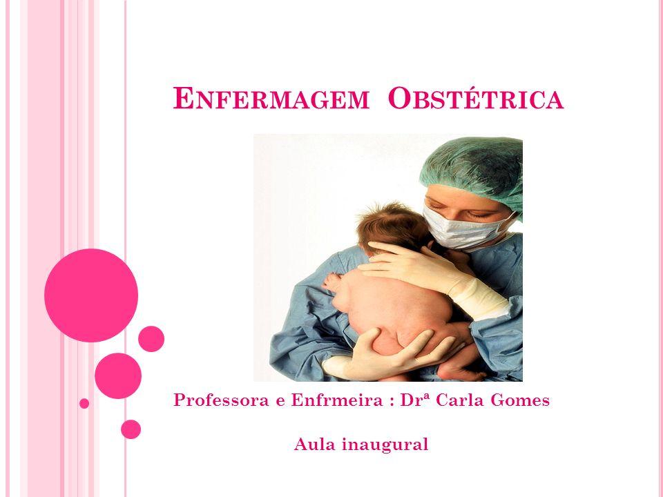 E NFERMAGEM O BSTÉTRICA Professora e Enfrmeira : Drª Carla Gomes Aula inaugural