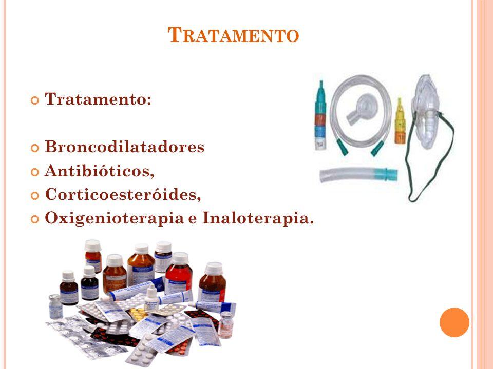 T RATAMENTO Tratamento: Broncodilatadores Antibióticos, Corticoesteróides, Oxigenioterapia e Inaloterapia.