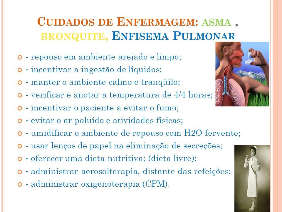 C UIDADOS DE E NFERMAGEM : ASMA, BRONQUITE, E NFISEMA P ULMONAR - repouso em ambiente arejado e limpo; - incentivar a ingestão de líquidos; - manter o
