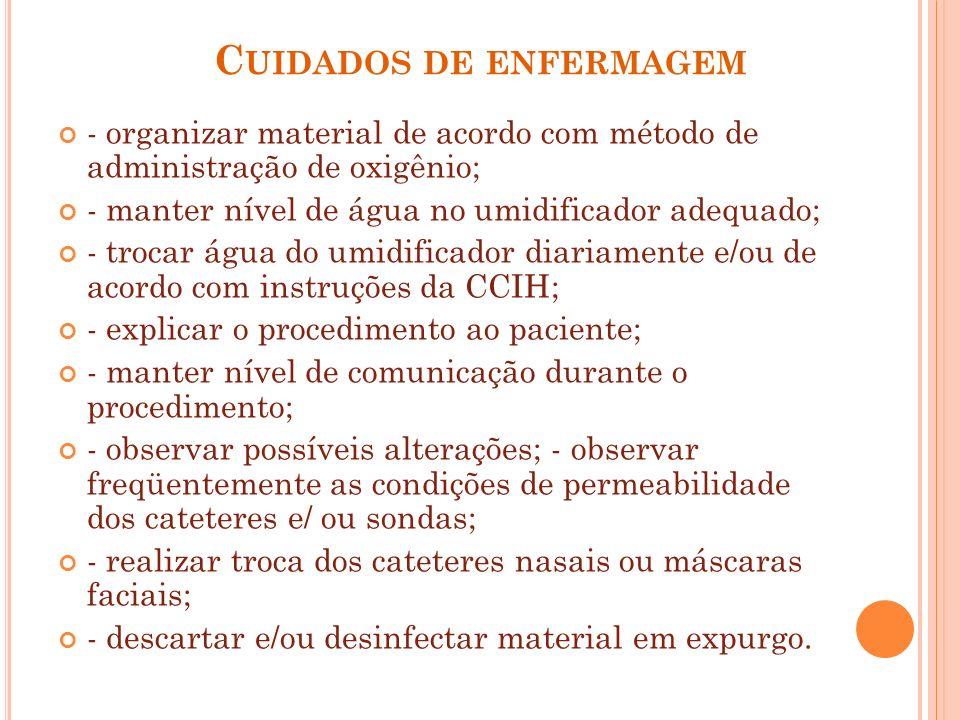 C UIDADOS DE ENFERMAGEM - organizar material de acordo com método de administração de oxigênio; - manter nível de água no umidificador adequado; - tro