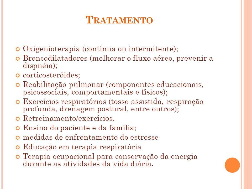 T RATAMENTO Oxigenioterapia (contínua ou intermitente); Broncodilatadores (melhorar o fluxo aéreo, prevenir a dispnéia); corticosteróides; Reabilitaçã