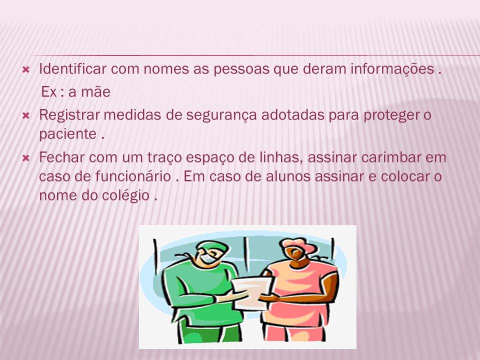 Identificar com nomes as pessoas que deram informações. Ex : a mãe Registrar medidas de segurança adotadas para proteger o paciente. Fechar com um tra