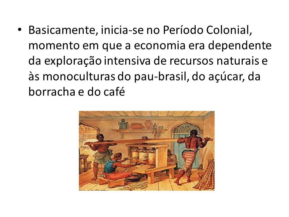 Basicamente, inicia-se no Período Colonial, momento em que a economia era dependente da exploração intensiva de recursos naturais e às monoculturas do