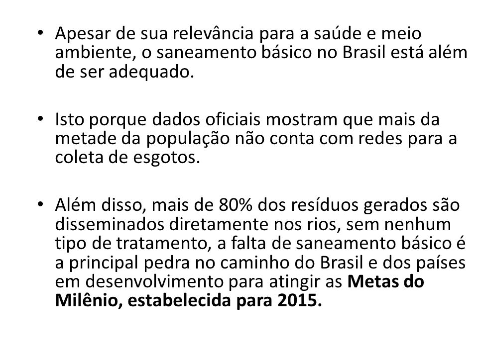 Apesar de sua relevância para a saúde e meio ambiente, o saneamento básico no Brasil está além de ser adequado. Isto porque dados oficiais mostram que