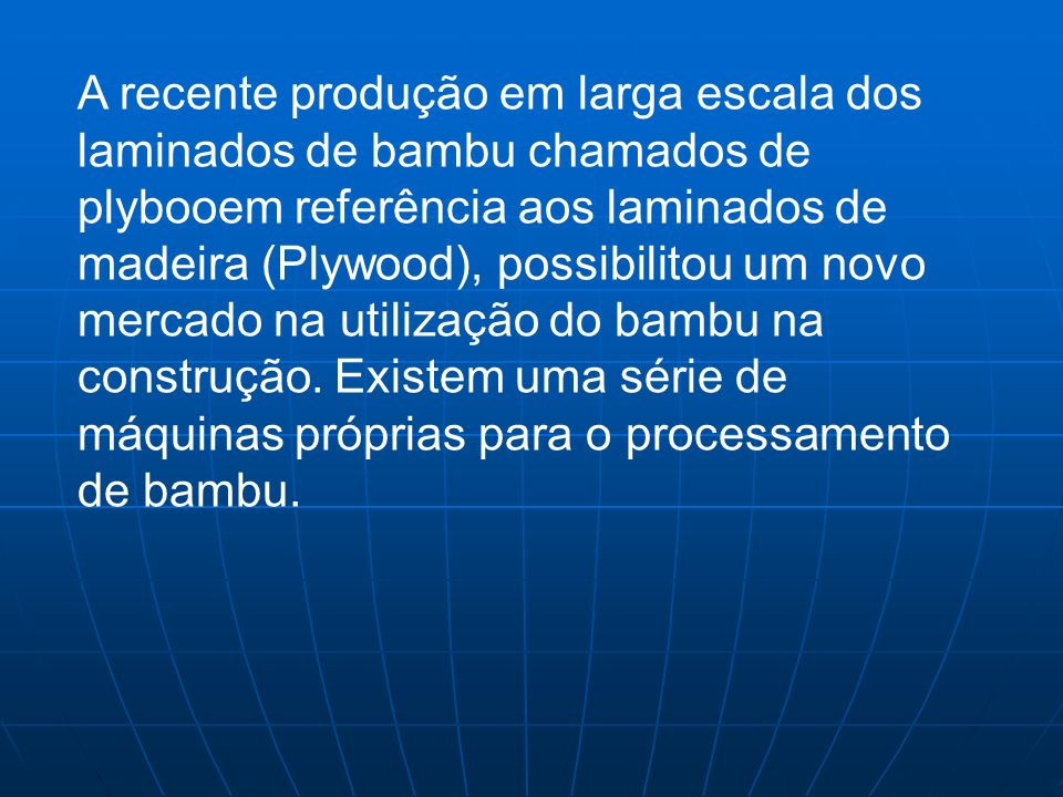 A recente produção em larga escala dos laminados de bambu chamados de plybooem referência aos laminados de madeira (Plywood), possibilitou um novo mer