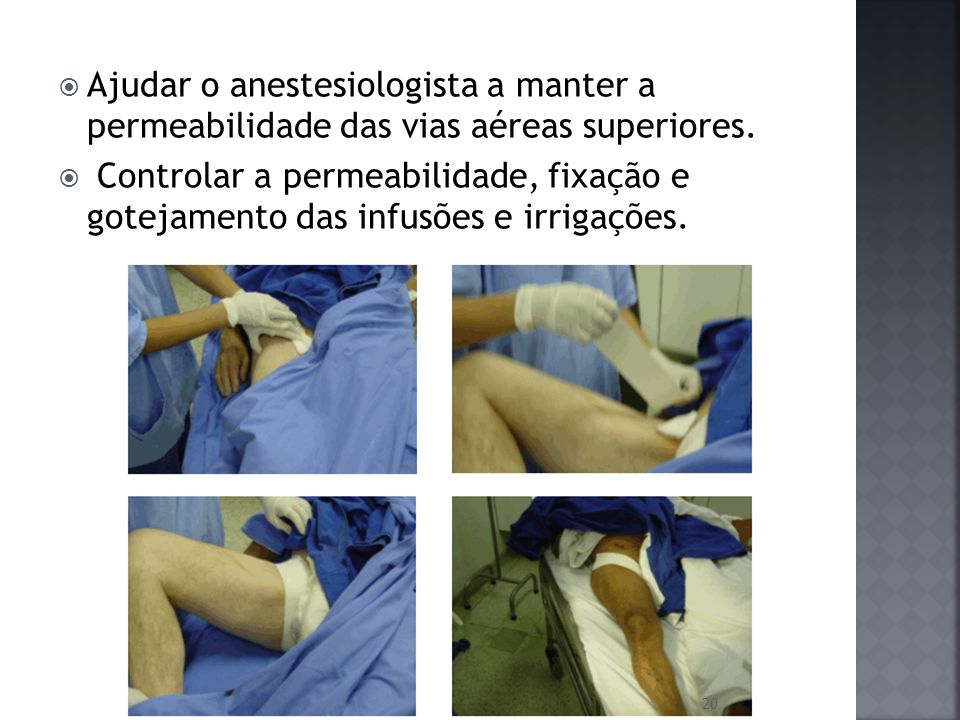 Ajudar o anestesiologista a manter a permeabilidade das vias aéreas superiores. Controlar a permeabilidade, fixação e gotejamento das infusões e irrig