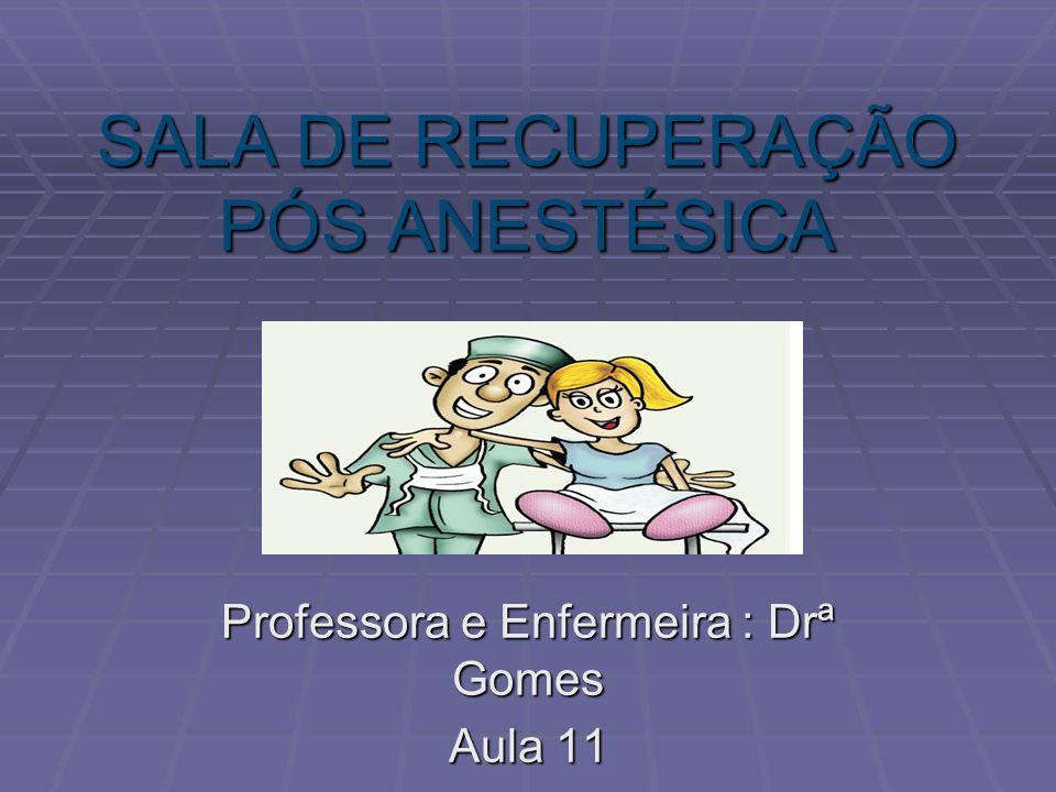 SALA DE RECUPERAÇÃO PÓS ANESTÉSICA Professora e Enfermeira : Drª Gomes Aula 11