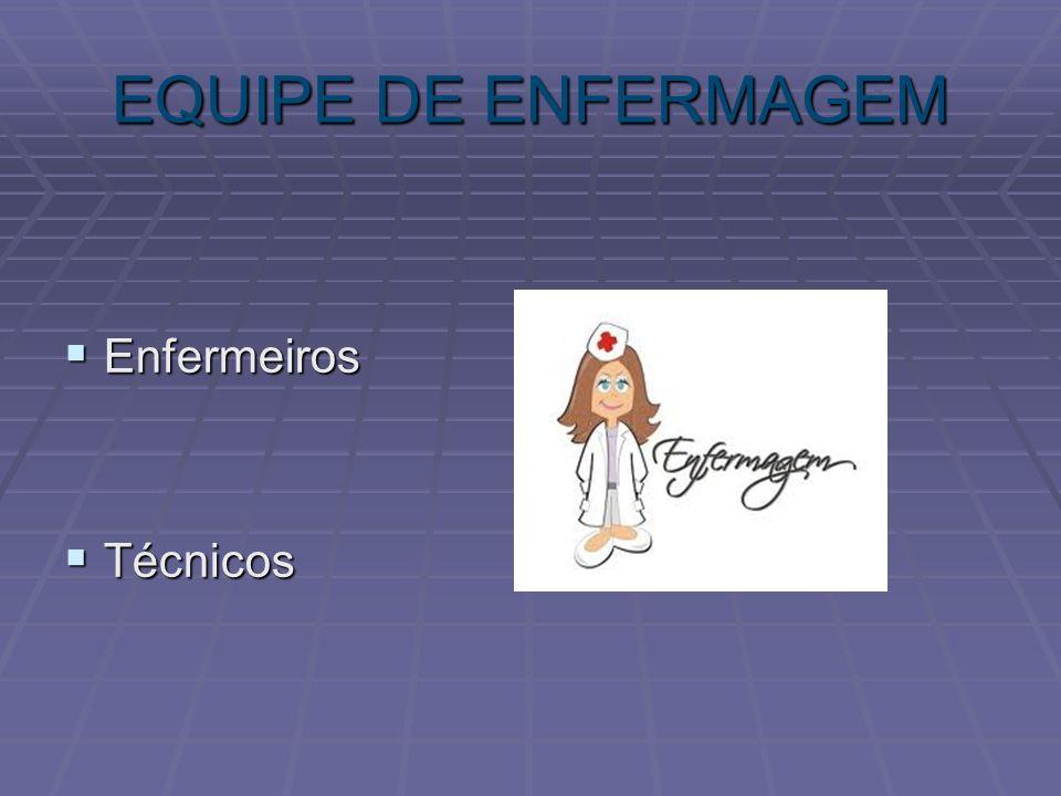 EQUIPE DE ENFERMAGEM Enfermeiros Enfermeiros Técnicos Técnicos
