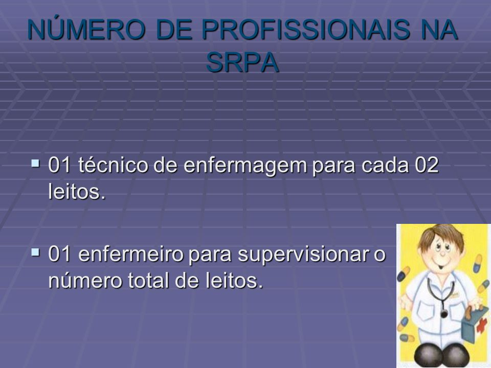 NÚMERO DE PROFISSIONAIS NA SRPA 01 técnico de enfermagem para cada 02 leitos. 01 técnico de enfermagem para cada 02 leitos. 01 enfermeiro para supervi