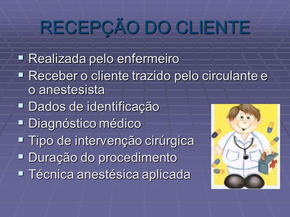 RECEPÇÃO DO CLIENTE Realizada pelo enfermeiro Realizada pelo enfermeiro Receber o cliente trazido pelo circulante e o anestesista Receber o cliente tr