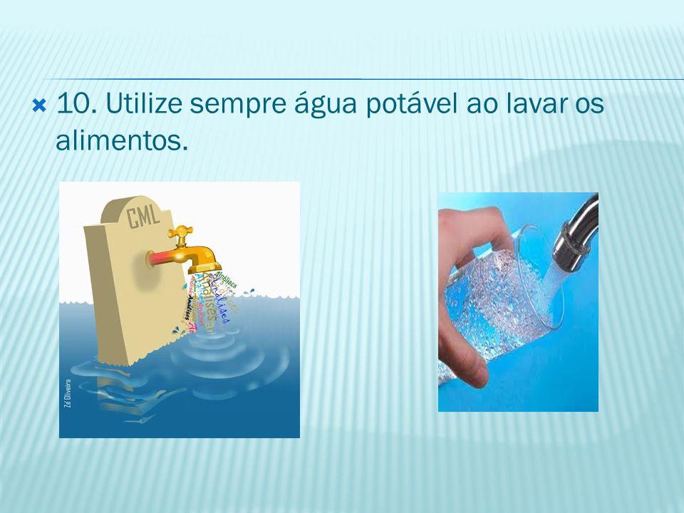 10. Utilize sempre água potável ao lavar os alimentos.