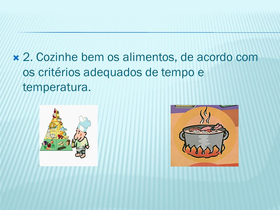 2. Cozinhe bem os alimentos, de acordo com os critérios adequados de tempo e temperatura.