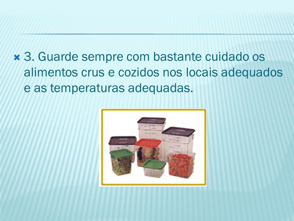 3. Guarde sempre com bastante cuidado os alimentos crus e cozidos nos locais adequados e as temperaturas adequadas.