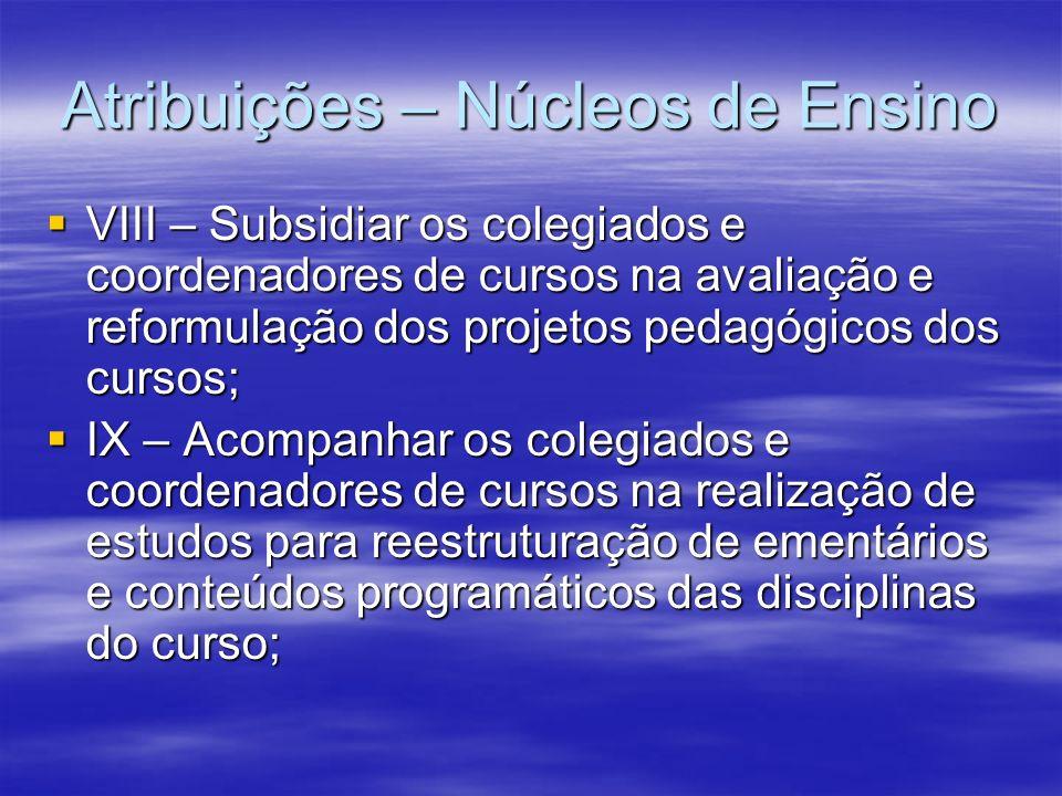 Atribuições – Núcleos de Ensino VIII – Subsidiar os colegiados e coordenadores de cursos na avaliação e reformulação dos projetos pedagógicos dos curs