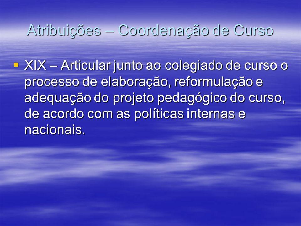 Atribuições – Coordenação de Curso XIX – Articular junto ao colegiado de curso o processo de elaboração, reformulação e adequação do projeto pedagógic