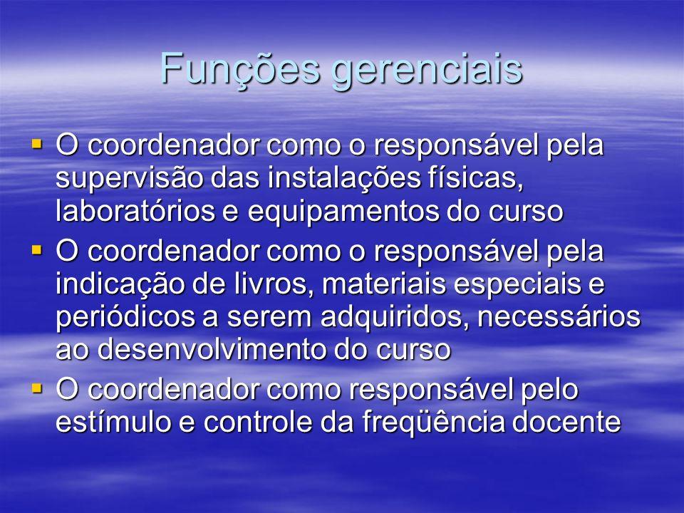 Funções gerenciais O coordenador como o responsável pela supervisão das instalações físicas, laboratórios e equipamentos do curso O coordenador como o