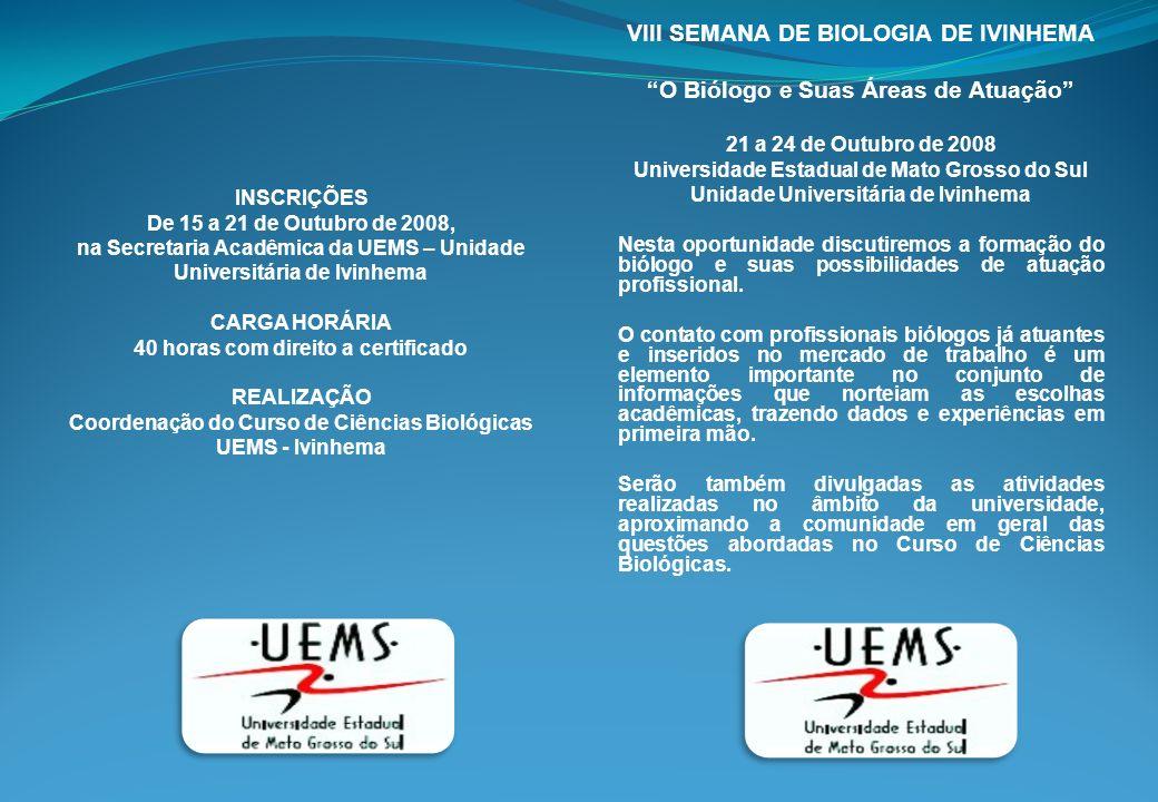 INSCRIÇÕES De 15 a 21 de Outubro de 2008, na Secretaria Acadêmica da UEMS – Unidade Universitária de Ivinhema CARGA HORÁRIA 40 horas com direito a certificado REALIZAÇÃO Coordenação do Curso de Ciências Biológicas UEMS - Ivinhema VIII SEMANA DE BIOLOGIA DE IVINHEMA O Biólogo e Suas Áreas de Atuação 21 a 24 de Outubro de 2008 Universidade Estadual de Mato Grosso do Sul Unidade Universitária de Ivinhema Nesta oportunidade discutiremos a formação do biólogo e suas possibilidades de atuação profissional.