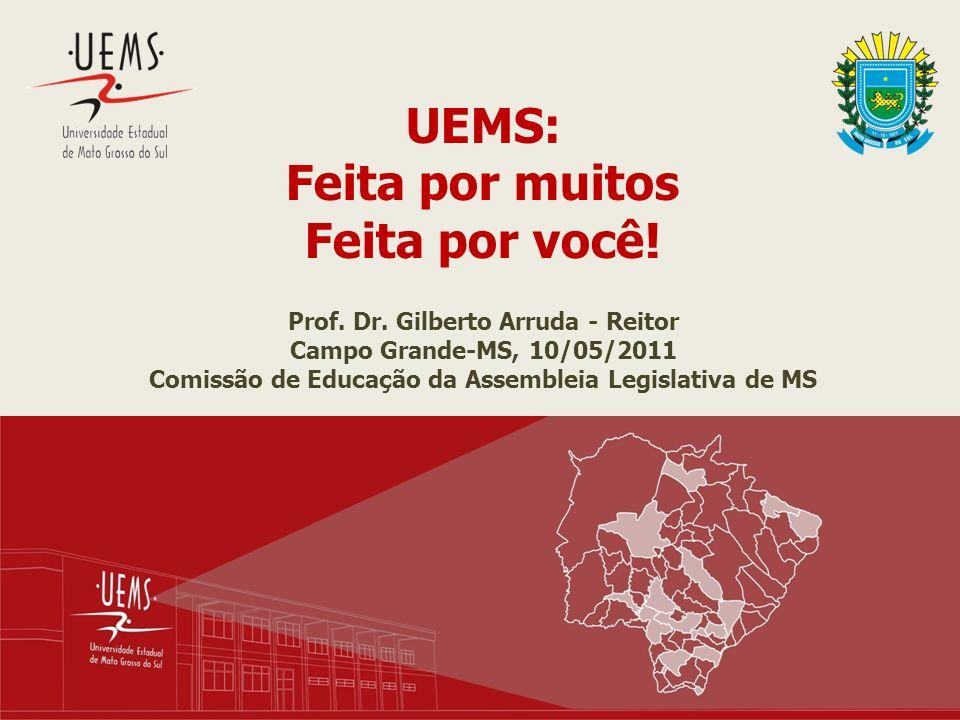 UEMS: Feita por muitos Feita por você! Prof. Dr. Gilberto Arruda - Reitor Campo Grande-MS, 10/05/2011 Comissão de Educação da Assembleia Legislativa d