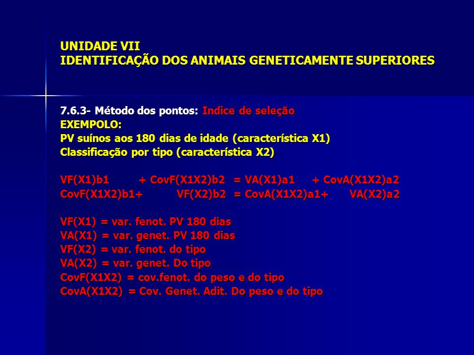 UNIDADE VII IDENTIFICAÇÃO DOS ANIMAIS GENETICAMENTE SUPERIORES 7.6.3- Método dos pontos: Indice de seleção EXEMPOLO: PV suínos aos 180 dias de idade (característica X1) Classificação por tipo (característica X2) VF(X1)b1 + CovF(X1X2)b2 = VA(X1)a1 + CovA(X1X2)a2 CovF(X1X2)b1+ VF(X2)b2 = CovA(X1X2)a1+ VA(X2)a2 VF(X1) = var.