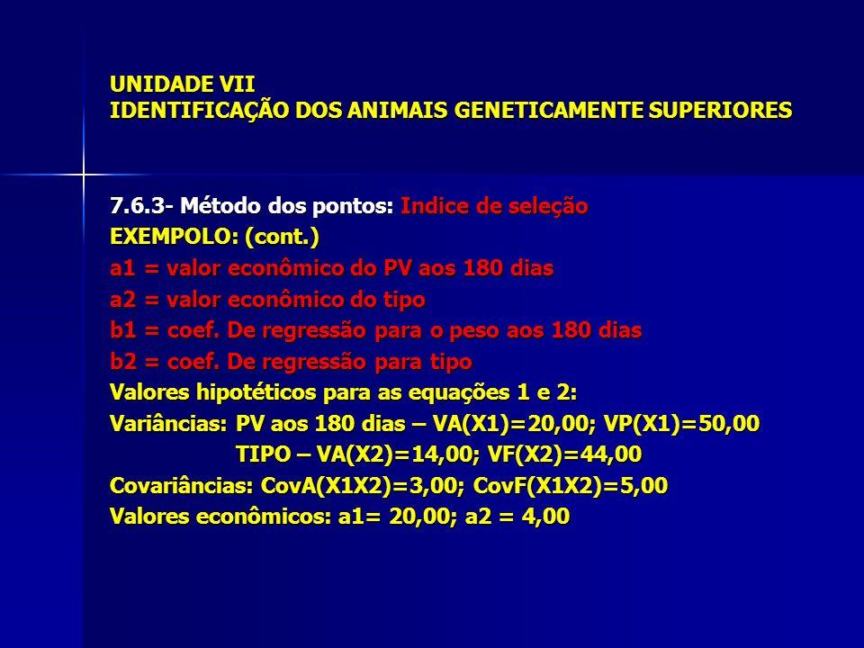 UNIDADE VII IDENTIFICAÇÃO DOS ANIMAIS GENETICAMENTE SUPERIORES 7.6.3- Método dos pontos: Indice de seleção EXEMPOLO: (cont.) a1 = valor econômico do PV aos 180 dias a2 = valor econômico do tipo b1 = coef.