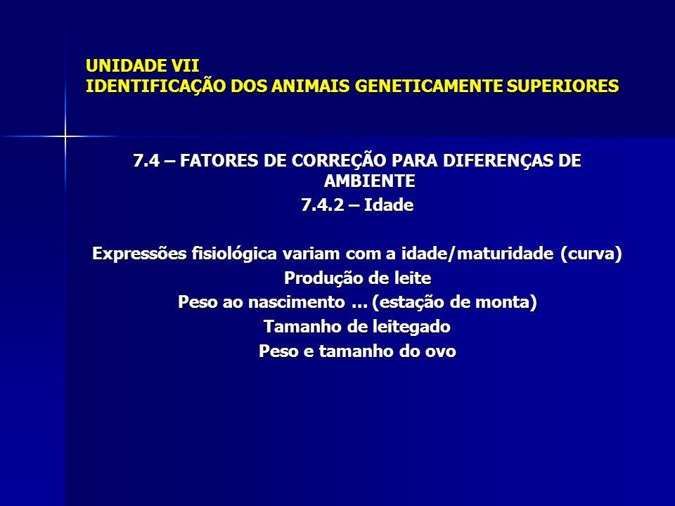 UNIDADE VII IDENTIFICAÇÃO DOS ANIMAIS GENETICAMENTE SUPERIORES 7.4 – FATORES DE CORREÇÃO PARA DIFERENÇAS DE AMBIENTE 7.4.2 – Idade Expressões fisiológica variam com a idade/maturidade (curva) Produção de leite Peso ao nascimento...