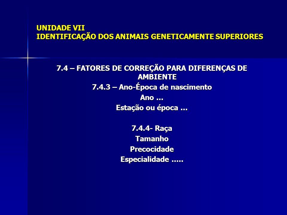 UNIDADE VII IDENTIFICAÇÃO DOS ANIMAIS GENETICAMENTE SUPERIORES 7.4 – FATORES DE CORREÇÃO PARA DIFERENÇAS DE AMBIENTE 7.4.3 – Ano-Época de nascimento A