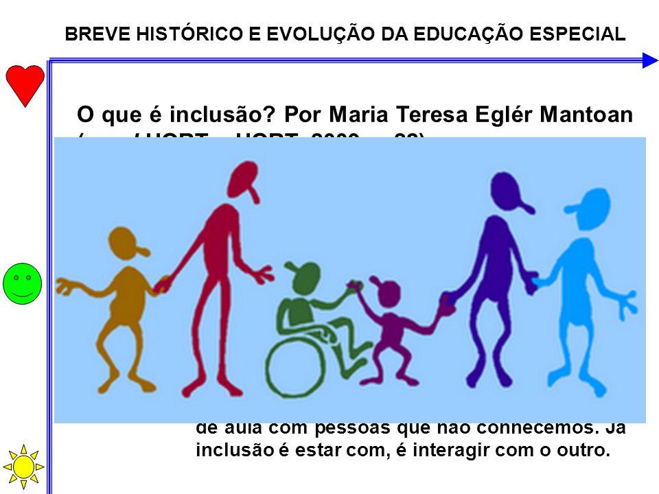 BREVE HISTÓRICO E EVOLUÇÃO DA EDUCAÇÃO ESPECIAL O que é inclusão? Por Maria Teresa Eglér Mantoan (apud HORT e HORT, 2009, p.22) É a nossa capacidade d