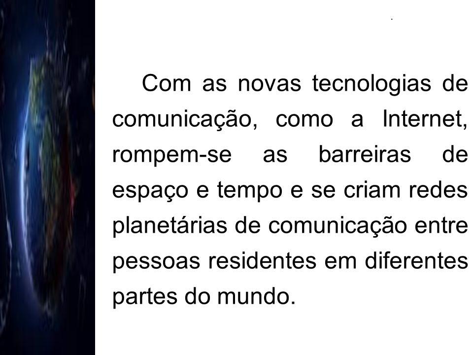 Com as novas tecnologias de comunicação, como a Internet, rompem-se as barreiras de espaço e tempo e se criam redes planetárias de comunicação entre p