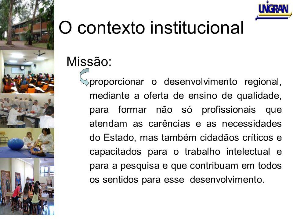 O contexto institucional Missão: proporcionar o desenvolvimento regional, mediante a oferta de ensino de qualidade, para formar não só profissionais q