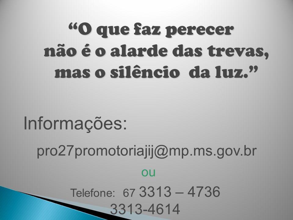 Telefone: 67 3313 – 4736 3313-4614 Informações: pro27promotoriajij@mp.ms.gov.br O que faz perecer não é o alarde das trevas, mas o silêncio da luz. ou