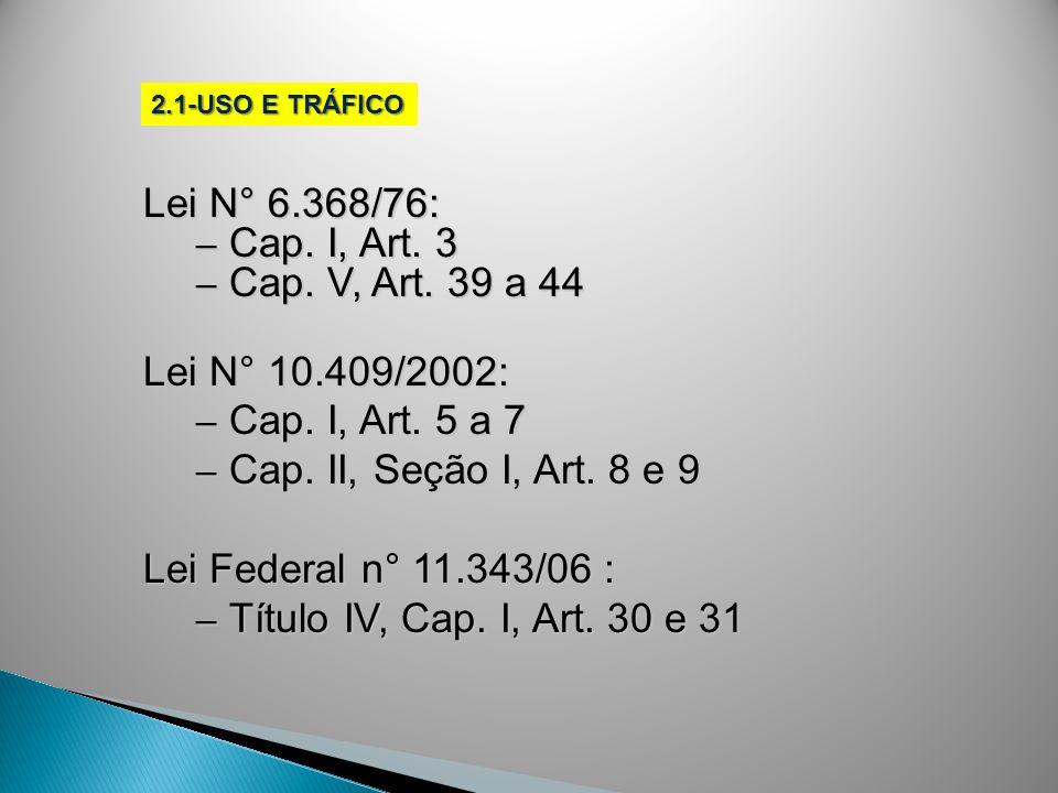 2.1-USO E TRÁFICO Lei N° 6.368/76: – Cap. I, Art. 3 – Cap. V, Art. 39 a 44 Lei N° 10.409/2002: – Cap. I, Art. 5 a 7 – Cap. II, Seção I, Art. 8 e 9 Lei