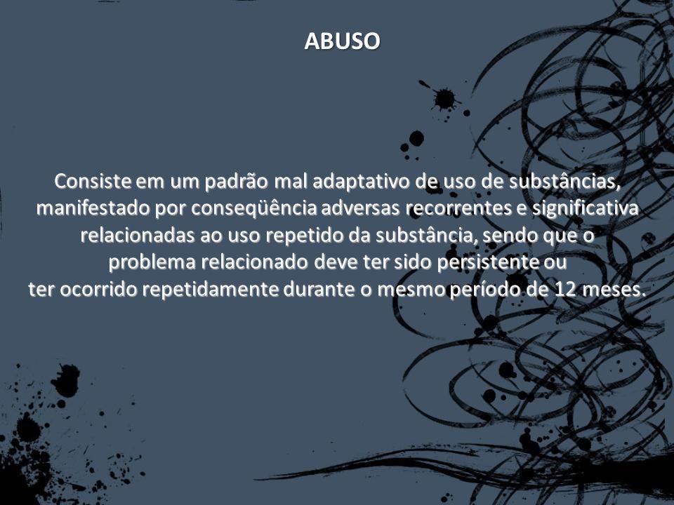 ABUSO Consiste em um padrão mal adaptativo de uso de substâncias, manifestado por conseqüência adversas recorrentes e significativa relacionadas ao us