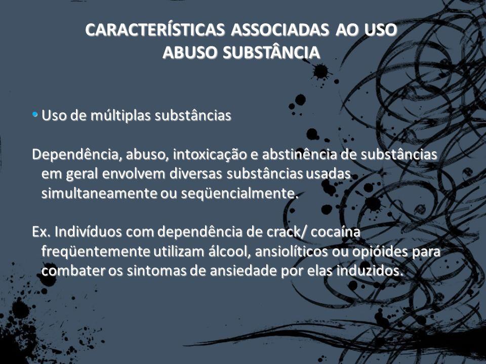 CARACTERÍSTICAS ASSOCIADAS AO USO ABUSO SUBSTÂNCIA Uso de múltiplas substâncias Uso de múltiplas substâncias Dependência, abuso, intoxicação e abstinê