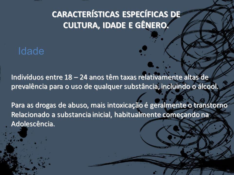 CARACTERÍSTICAS ESPECÍFICAS DE CULTURA, IDADE E GÊNERO. Indivíduos entre 18 – 24 anos têm taxas relativamente altas de prevalência para o uso de qualq