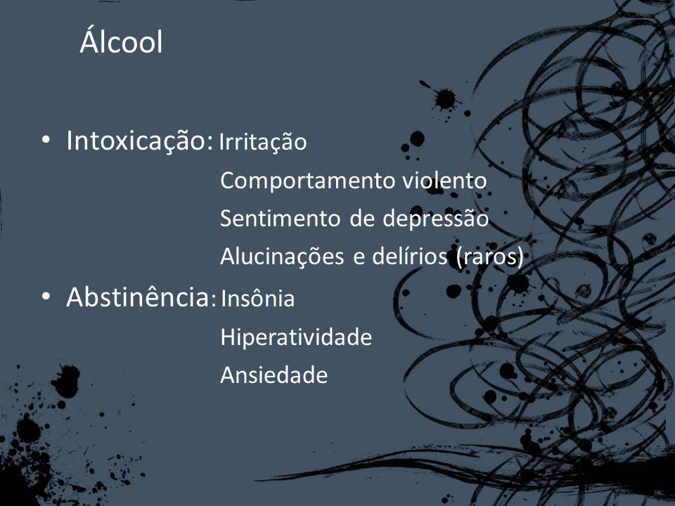 Álcool Intoxicação: Irritação Comportamento violento Sentimento de depressão Alucinações e delírios (raros) Abstinência : Insônia Hiperatividade Ansie