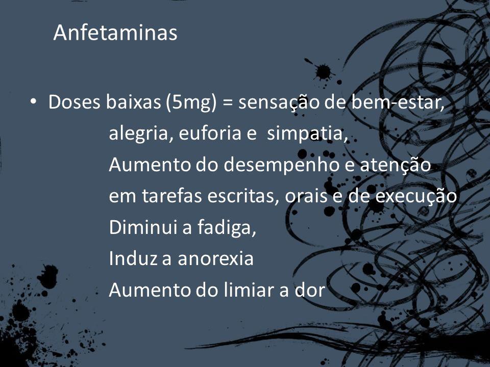 Anfetaminas Doses baixas (5mg) = sensação de bem-estar, alegria, euforia e simpatia, Aumento do desempenho e atenção em tarefas escritas, orais e de e