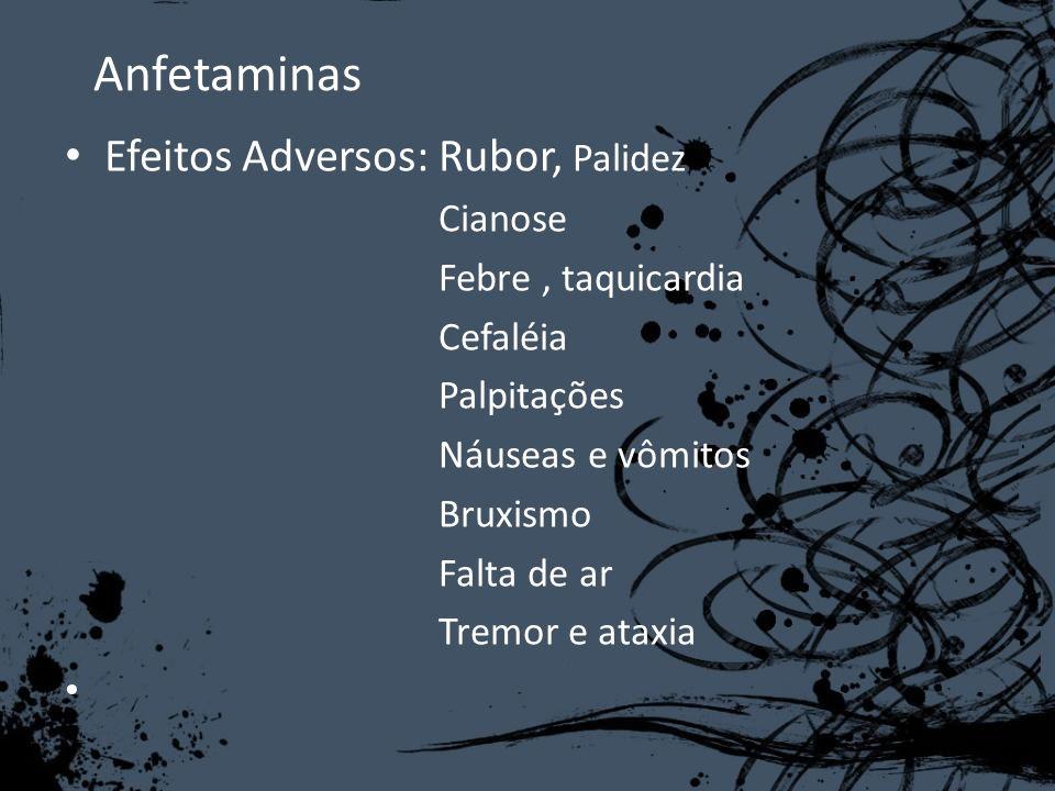 Anfetaminas Efeitos Adversos: Rubor, Palidez Cianose Febre, taquicardia Cefaléia Palpitações Náuseas e vômitos Bruxismo Falta de ar Tremor e ataxia