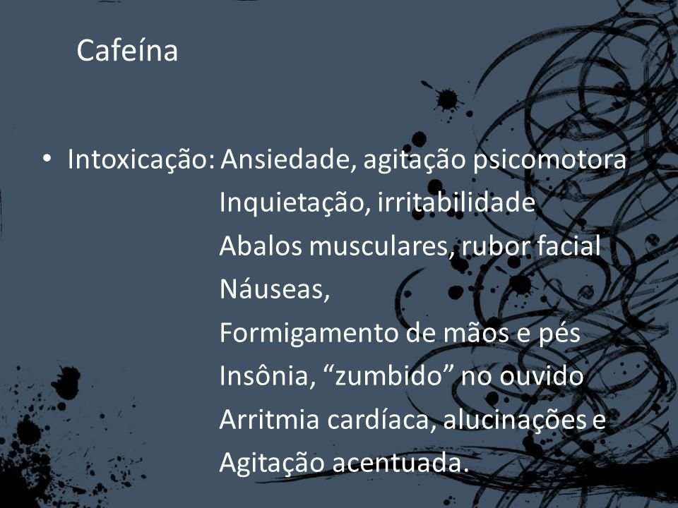 Cafeína Intoxicação: Ansiedade, agitação psicomotora Inquietação, irritabilidade Abalos musculares, rubor facial Náuseas, Formigamento de mãos e pés I
