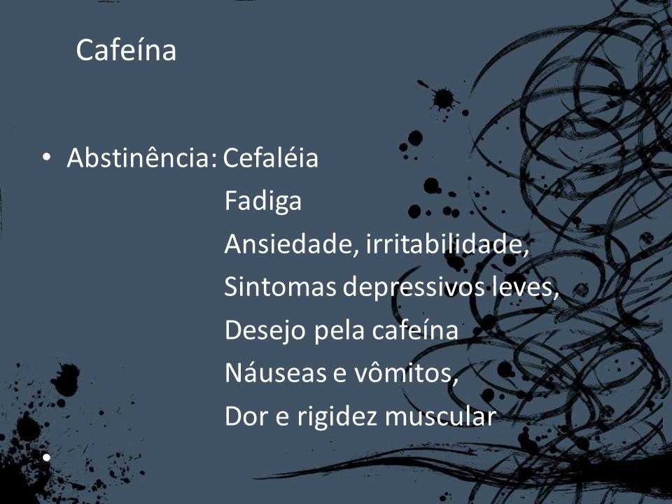 Cafeína Abstinência: Cefaléia Fadiga Ansiedade, irritabilidade, Sintomas depressivos leves, Desejo pela cafeína Náuseas e vômitos, Dor e rigidez muscu