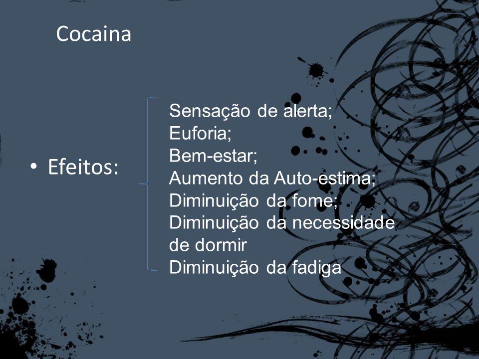 Cocaina Efeitos: Sensação de alerta; Euforia; Bem-estar; Aumento da Auto-estima; Diminuição da fome; Diminuição da necessidade de dormir Diminuição da