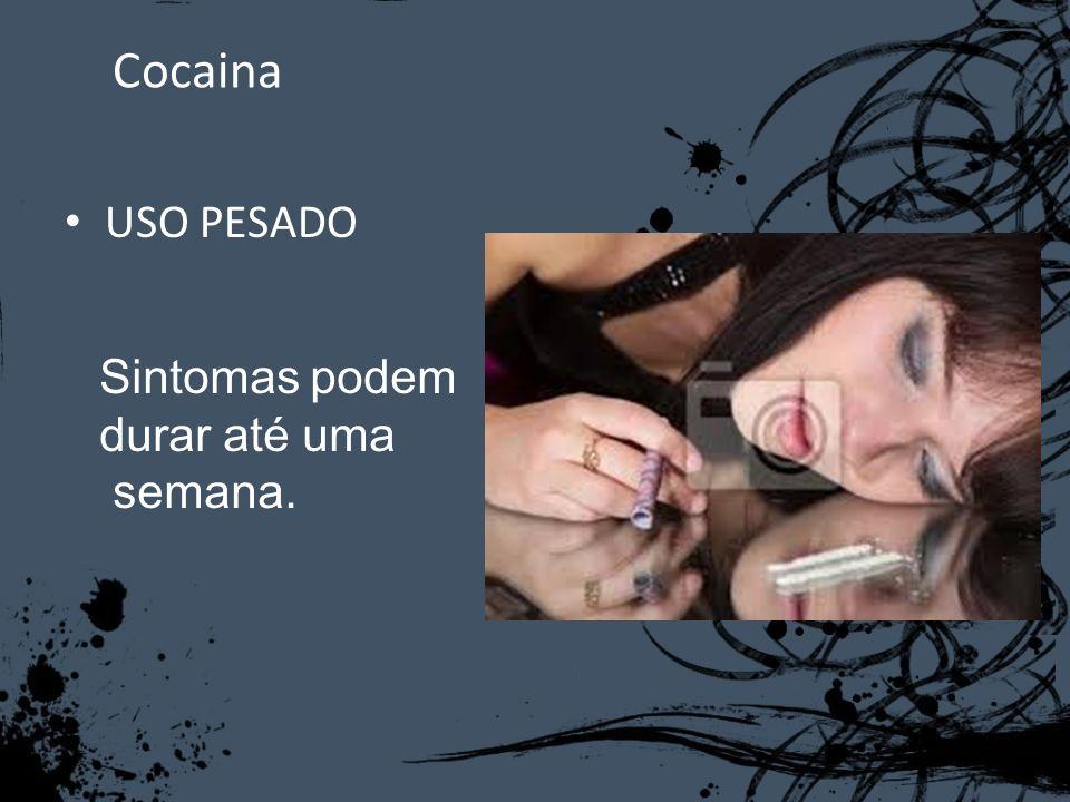 Cocaina USO PESADO Sintomas podem durar até uma semana.