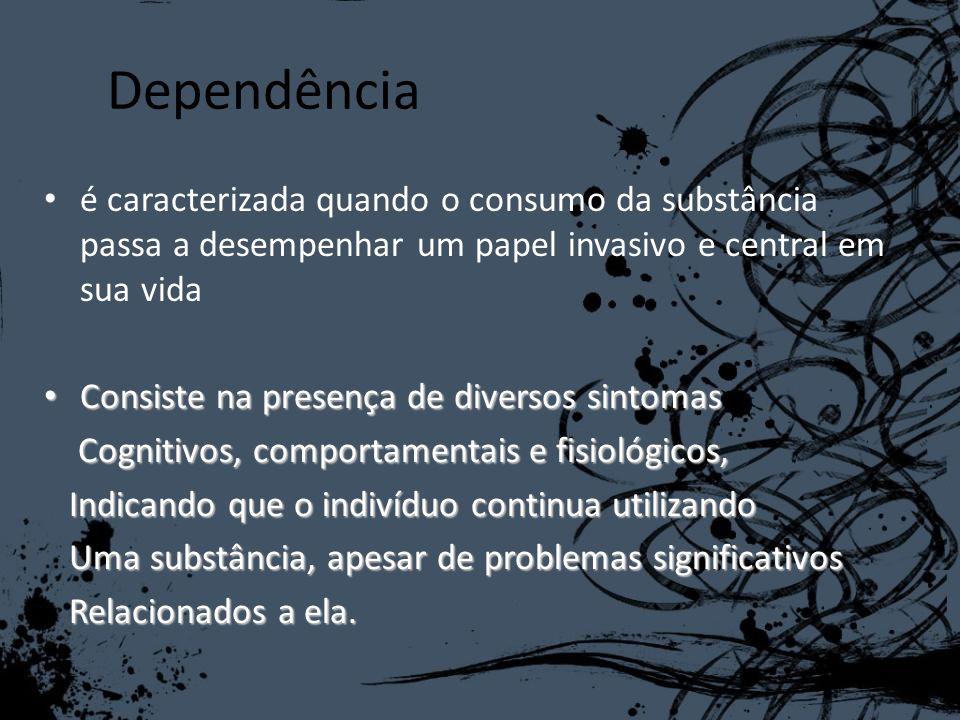 Dependência é caracterizada quando o consumo da substância passa a desempenhar um papel invasivo e central em sua vida Consiste na presença de diverso