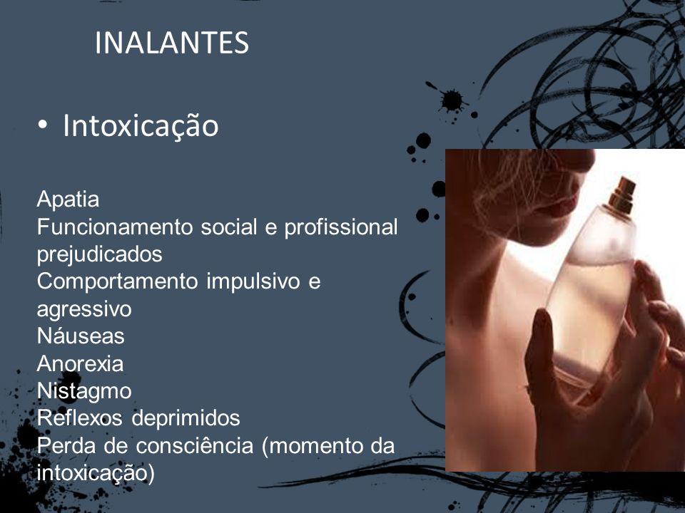 INALANTES Intoxicação Apatia Funcionamento social e profissional prejudicados Comportamento impulsivo e agressivo Náuseas Anorexia Nistagmo Reflexos d