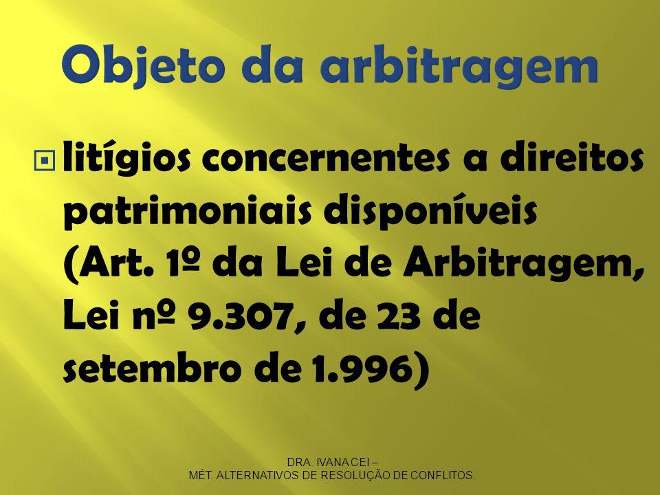 litígios concernentes a direitos patrimoniais disponíveis (Art. 1º da Lei de Arbitragem, Lei nº 9.307, de 23 de setembro de 1.996) DRA. IVANA CEI – MÉ