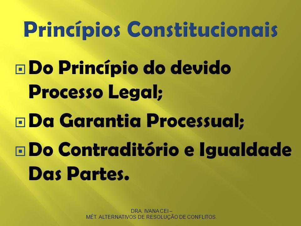 Do Princípio do devido Processo Legal; Da Garantia Processual; Do Contraditório e Igualdade Das Partes. DRA. IVANA CEI – MÉT. ALTERNATIVOS DE RESOLUÇÃ