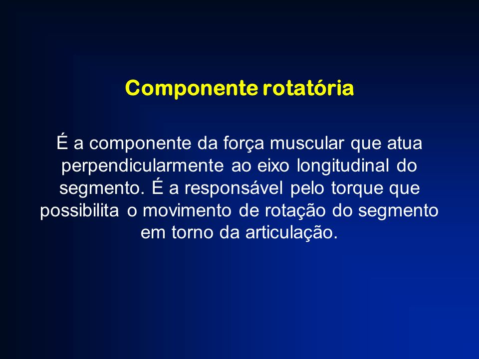 Componente rotatória É a componente da força muscular que atua perpendicularmente ao eixo longitudinal do segmento. É a responsável pelo torque que po