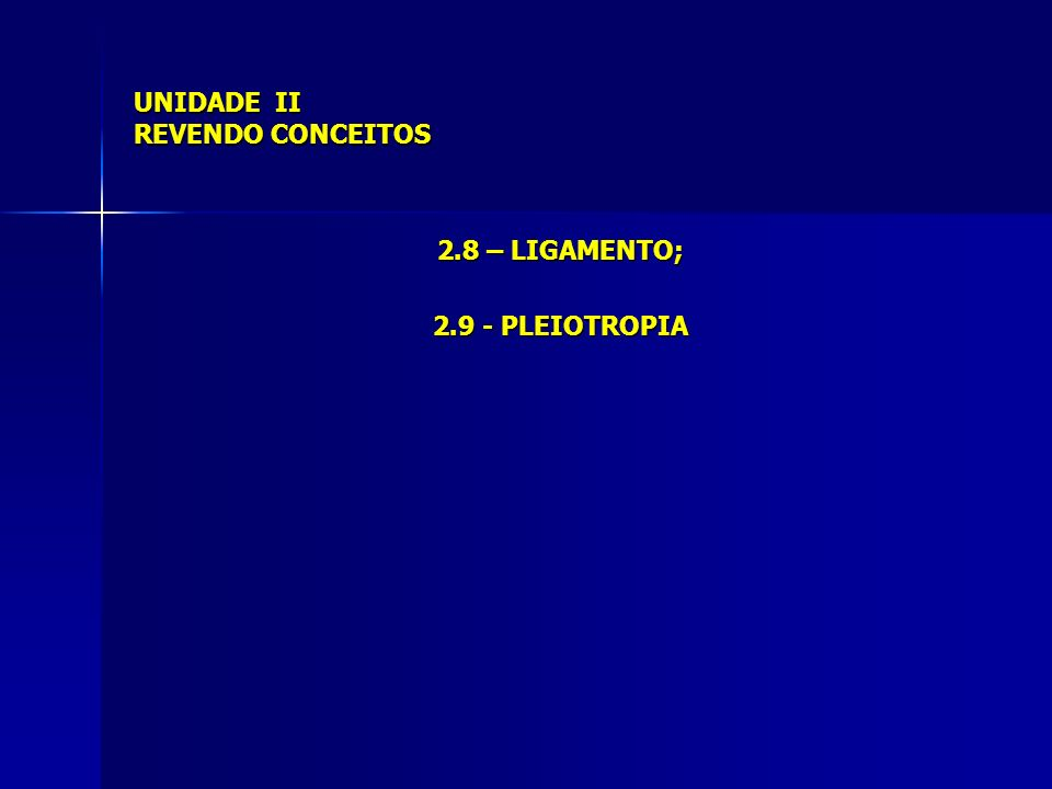 UNIDADE II REVENDO CONCEITOS 2.8 – LIGAMENTO; 2.9 - PLEIOTROPIA