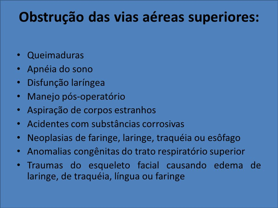 Obstrução das vias aéreas superiores: Queimaduras Apnéia do sono Disfunção laríngea Manejo pós-operatório Aspiração de corpos estranhos Acidentes com substâncias corrosivas Neoplasias de faringe, laringe, traquéia ou esôfago Anomalias congênitas do trato respiratório superior Traumas do esqueleto facial causando edema de laringe, de traquéia, língua ou faringe