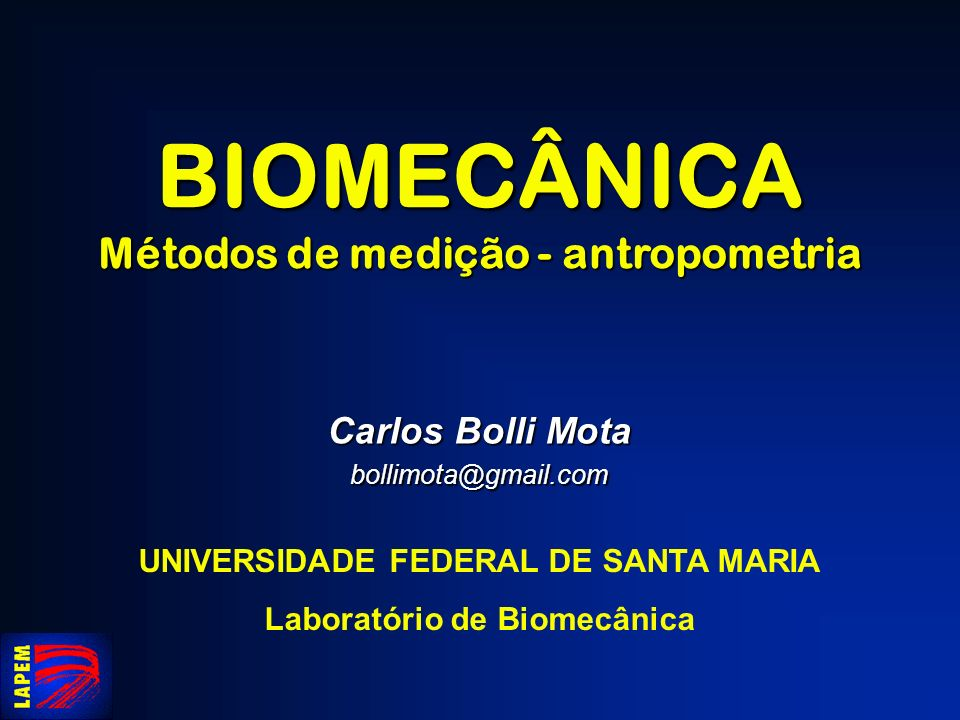 BIOMECÂNICA Métodos de medição - antropometria Carlos Bolli Mota bollimota@gmail.com UNIVERSIDADE FEDERAL DE SANTA MARIA Laboratório de Biomecânica
